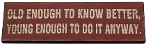 """wooden plate """"Old enough to know better"""""""